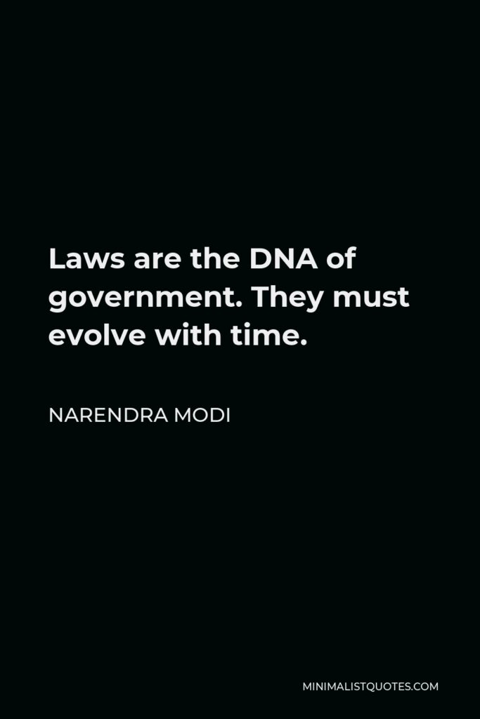 Narendra Modi Quote - Laws are the DNA of government. They must evolve with time.