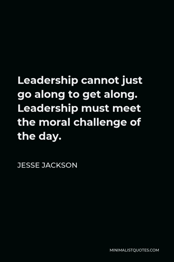 Jesse Jackson Quote - Leadership cannot just go along to get along. Leadership must meet the moral challenge of the day.