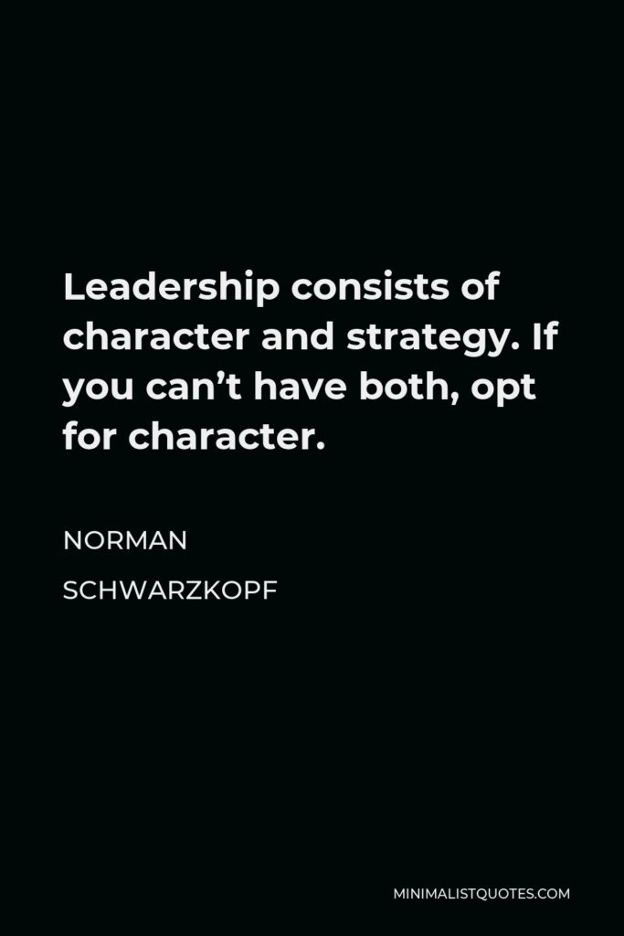 Norman Schwarzkopf Quote - Leadership consists of character and strategy. If you can't have both, opt for character.