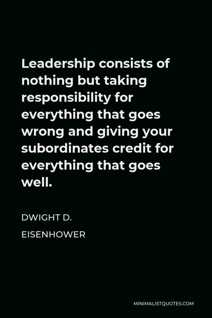 Dwight D. Eisenhower Quote - Leadership consists of nothing but taking responsibility for everything that goes wrong and giving your subordinates credit for everything that goes well.