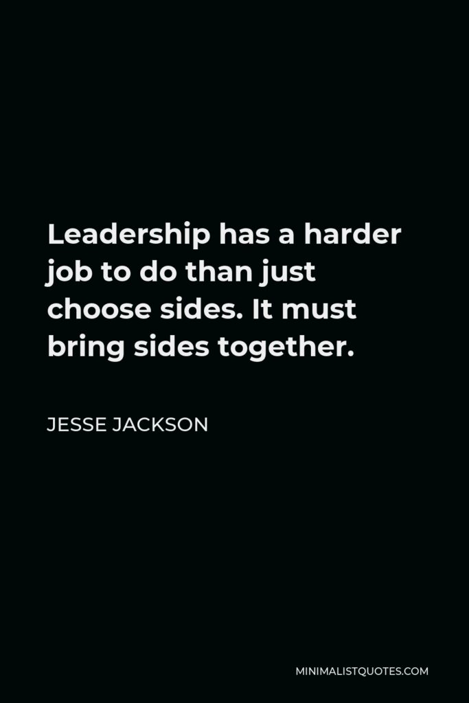 Jesse Jackson Quote - Leadership has a harder job to do than just choose sides. It must bring sides together.