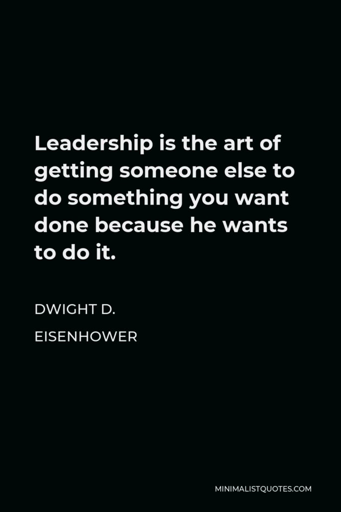 Dwight D. Eisenhower Quote - Leadership is the art of getting someone else to do something you want done because he wants to do it.