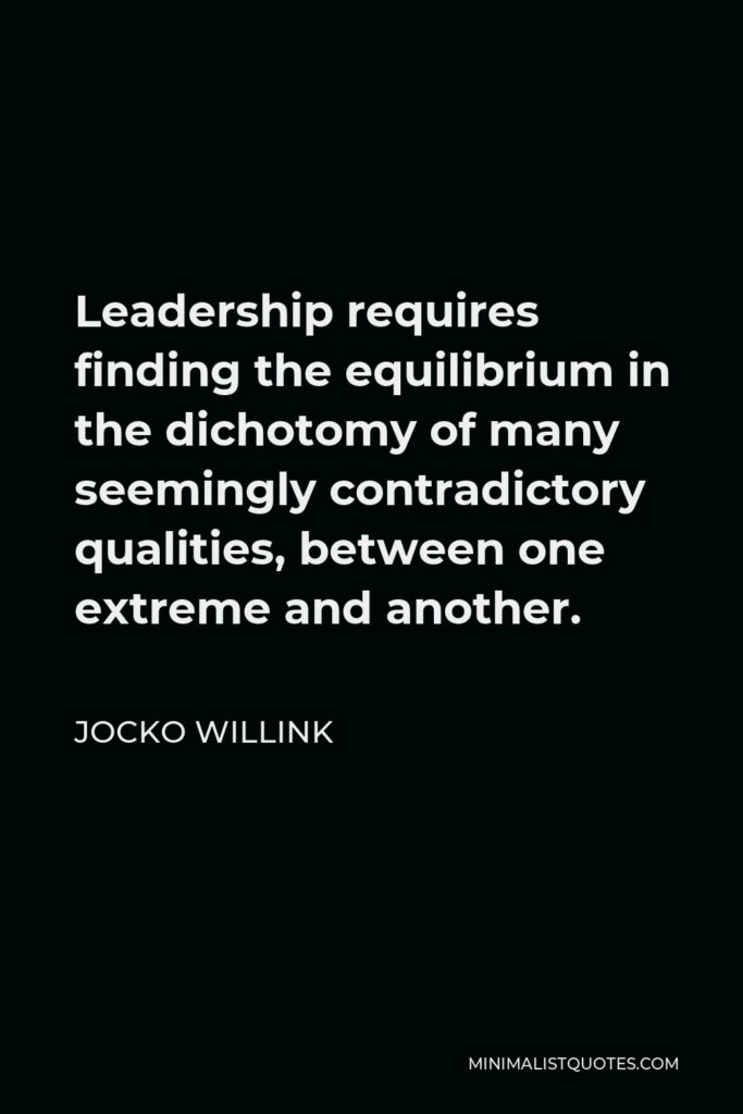 Jocko Willink Quote - Leadership requires finding the equilibrium in the dichotomy of many seemingly contradictory qualities, between one extreme and another.