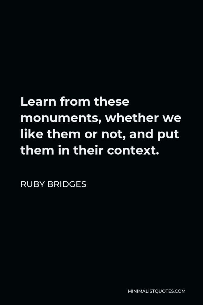 Ruby Bridges Quote - Learn from these monuments, whether we like them or not, and put them in their context.