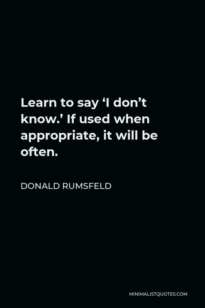 Donald Rumsfeld Quote - Learn to say 'I don't know.' If used when appropriate, it will be often.
