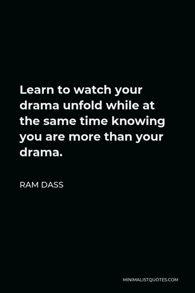 Ram Dass Quote - Learn to watch your drama unfold while at the same time knowing you are more than your drama.
