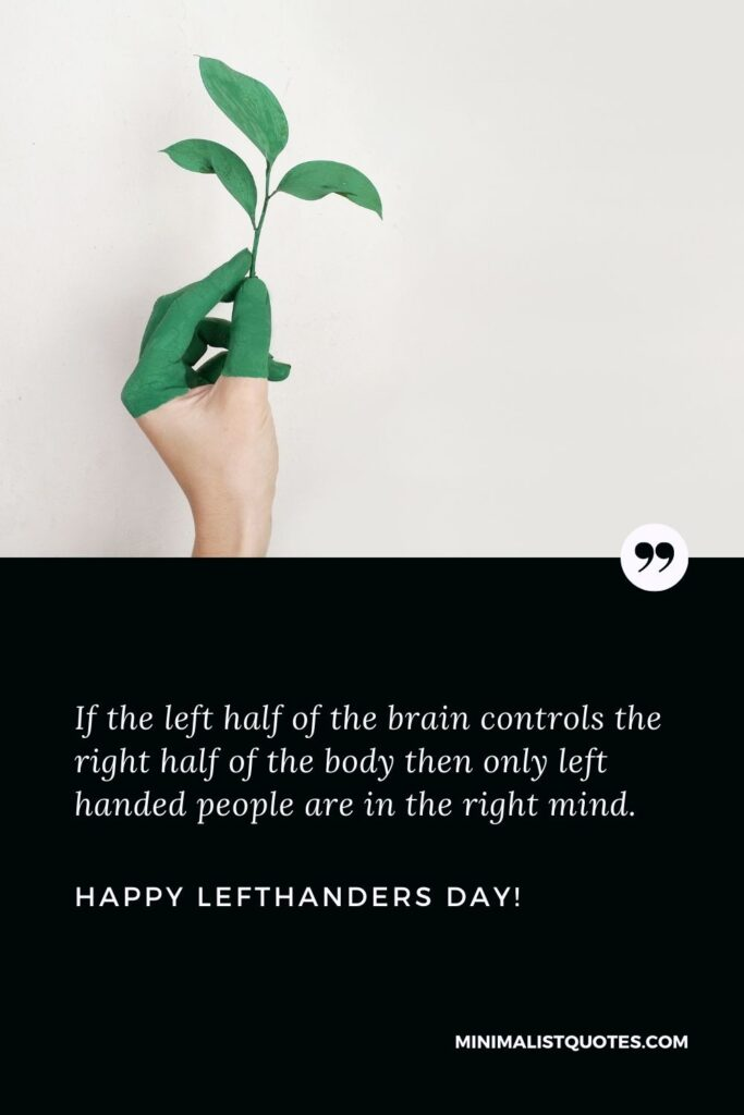 Left handers day quotes: If the left half of the brain controls the right half of the body then only left handed people are in the right mind. Happy Left Handers Day!