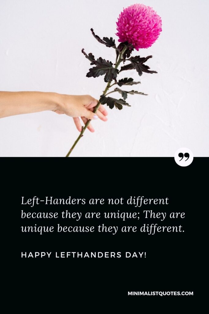 Lefthanders day quotes with images: Left-Handers are not different because they are unique; They are unique because they are different. Happy Lefthanders Day!