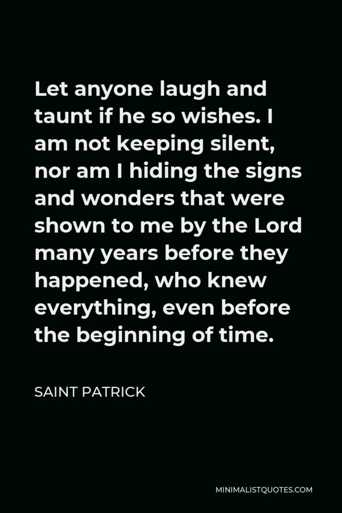 Saint Patrick Quote - Let anyone laugh and taunt if he so wishes. I am not keeping silent, nor am I hiding the signs and wonders that were shown to me by the Lord many years before they happened, who knew everything, even before the beginning of time.