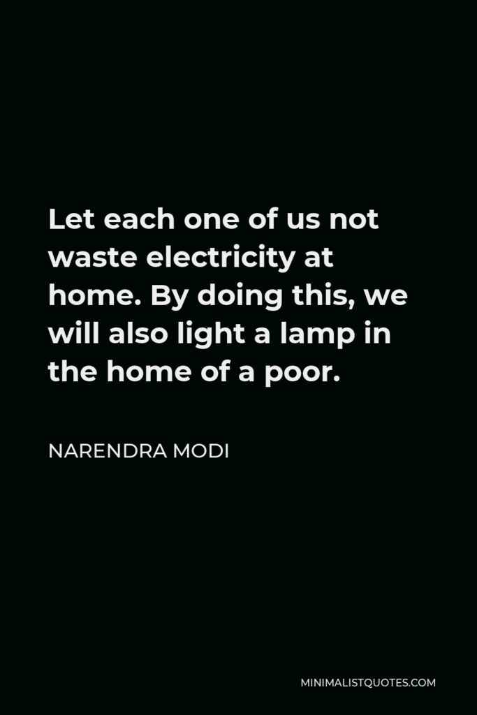 Narendra Modi Quote - Let each one of us not waste electricity at home. By doing this, we will also light a lamp in the home of a poor.