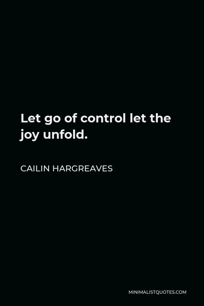Cailin Hargreaves Quote - Let go of control let the joy unfold.