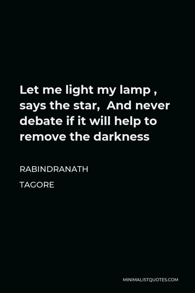 Rabindranath Tagore Quote - Let me light my lamp , says the star, And never debate if it will help to remove the darkness
