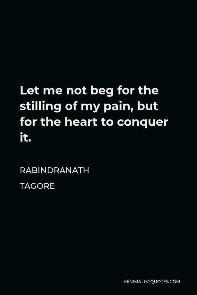 Rabindranath Tagore Quote - Let me not beg for the stilling of my pain, but for the heart to conquer it.