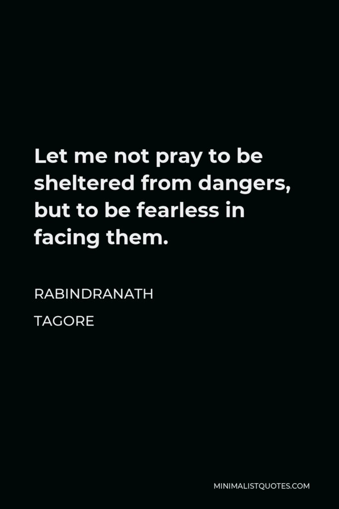 Rabindranath Tagore Quote - Let me not pray to be sheltered from dangers, but to be fearless in facing them.