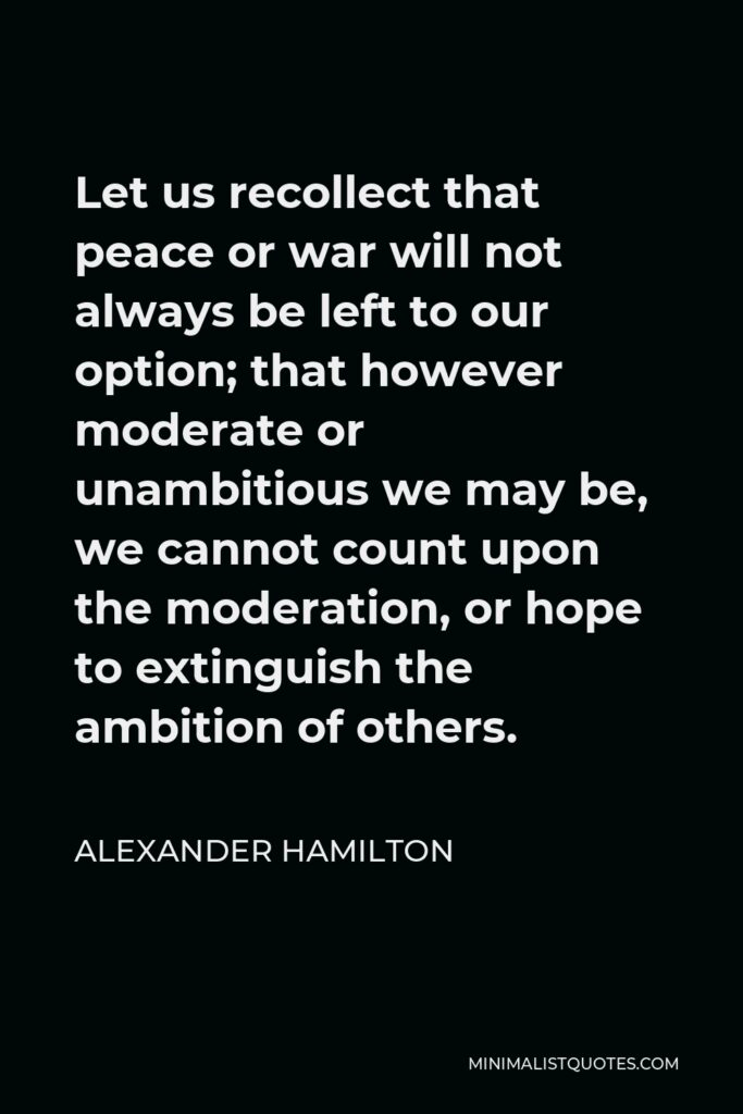 Alexander Hamilton Quote - Let us recollect that peace or war will not always be left to our option; that however moderate or unambitious we may be, we cannot count upon the moderation, or hope to extinguish the ambition of others.