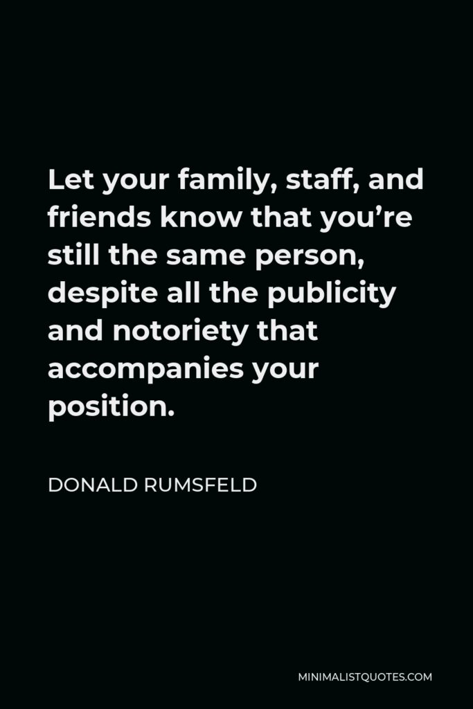 Donald Rumsfeld Quote - Let your family, staff, and friends know that you're still the same person, despite all the publicity and notoriety that accompanies your position.