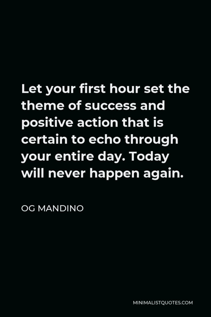 Og Mandino Quote - Let your first hour set the theme of success and positive action that is certain to echo through your entire day. Today will never happen again.