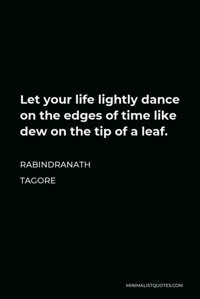 Rabindranath Tagore Quote - Let your life lightly dance on the edges of time like dew on the tip of a leaf.