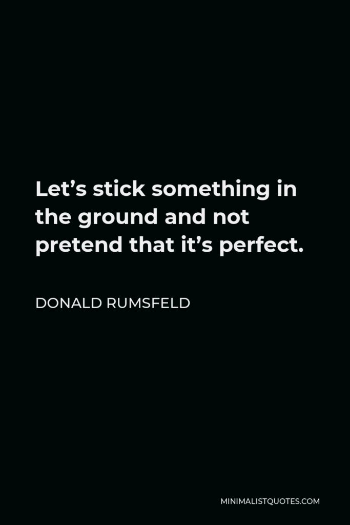 Donald Rumsfeld Quote - Let's stick something in the ground and not pretend that it's perfect.