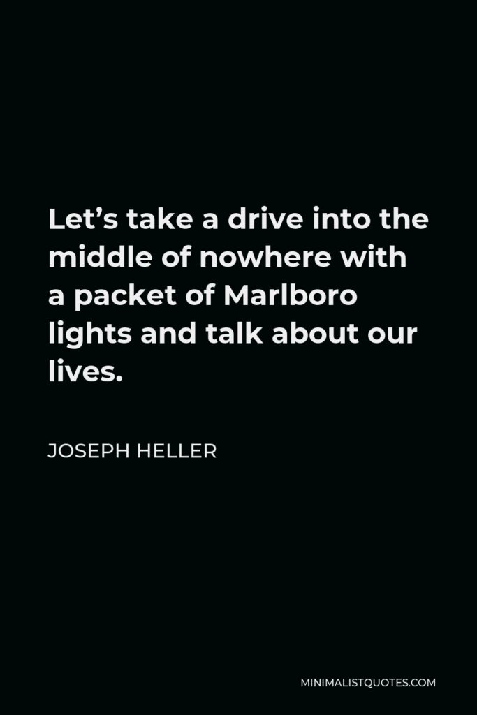 Joseph Heller Quote - Let's take a drive into the middle of nowhere with a packet of Marlboro lights and talk about our lives.