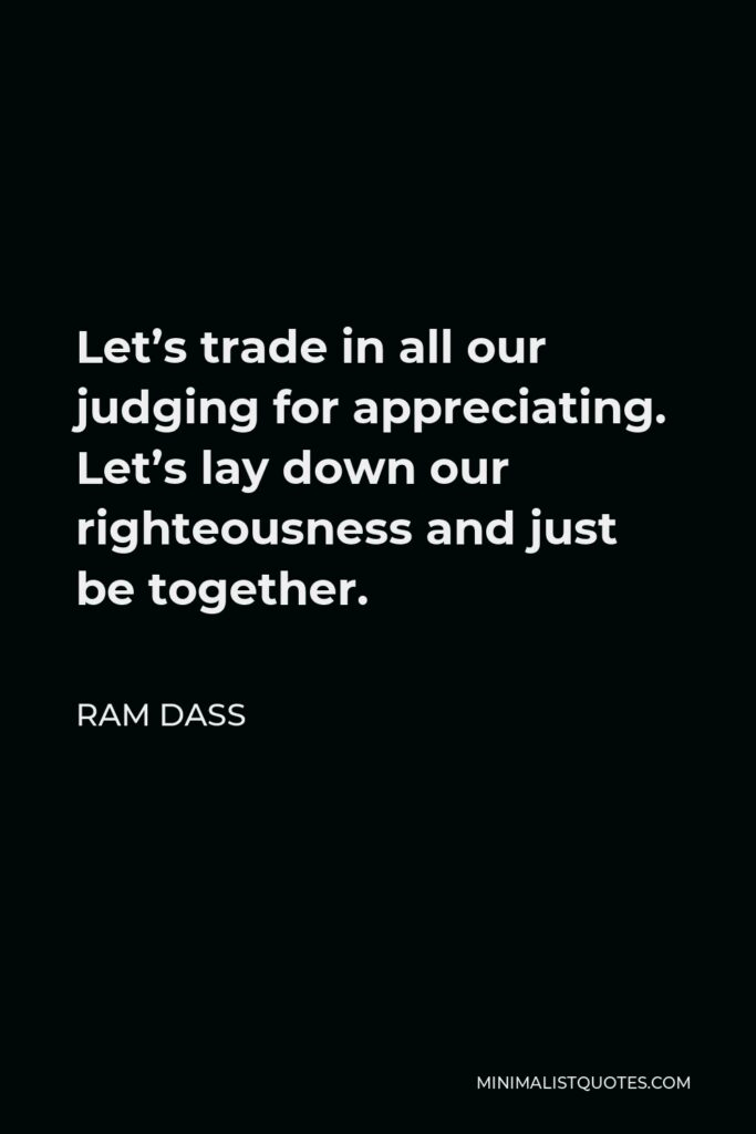 Ram Dass Quote - Let's trade in all our judging for appreciating. Let's lay down our righteousness and just be together.