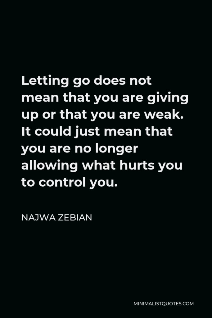 Najwa Zebian Quote - Letting go does not mean that you are giving up or that you are weak. It could just mean that you are no longer allowing what hurts you to control you.