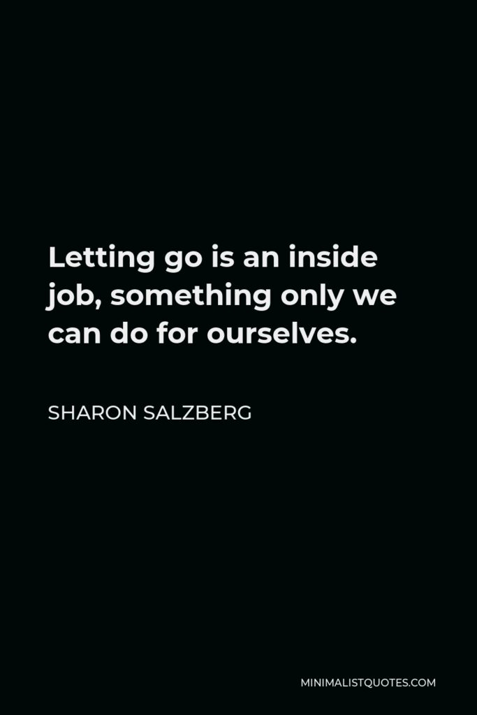 Sharon Salzberg Quote - Letting go is an inside job, something only we can do for ourselves.