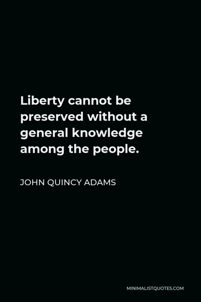 John Quincy Adams Quote - Liberty cannot be preserved without a general knowledge among the people.