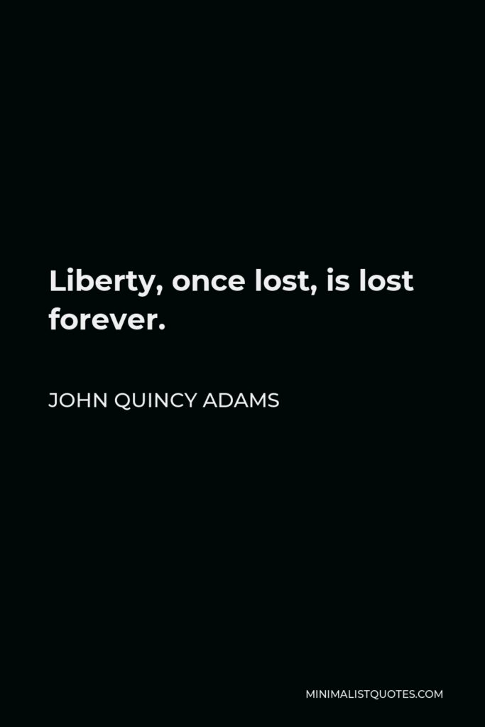 John Quincy Adams Quote - Liberty, once lost, is lost forever.