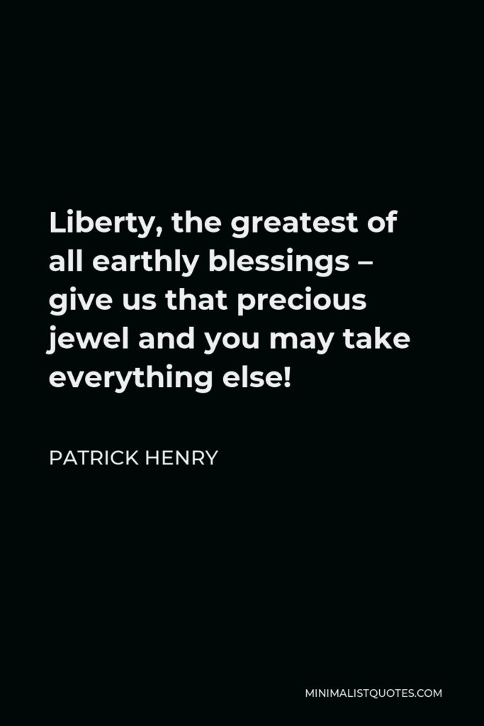 Patrick Henry Quote - Liberty, the greatest of all earthly blessings – give us that precious jewel and you may take everything else!