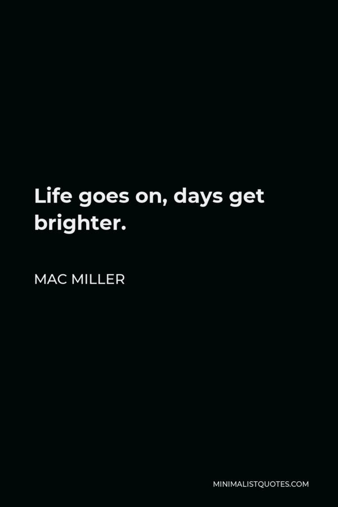 Mac Miller Quote - Life goes on, days get brighter.