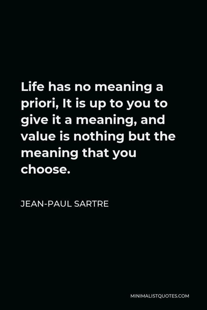 Jean-Paul Sartre Quote - Life has no meaning a priori, It is up to you to give it a meaning, and value is nothing but the meaning that you choose.