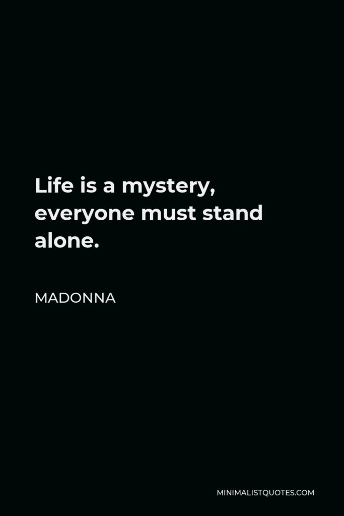 Madonna Quote - Life is a mystery, everyone must stand alone.