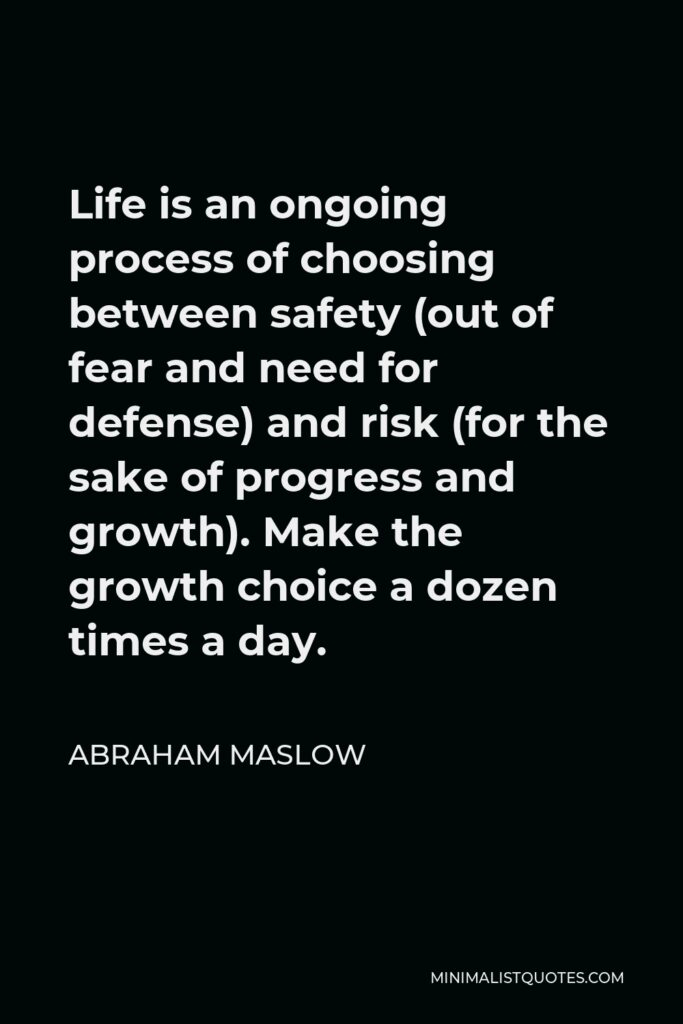 Abraham Maslow Quote - Life is an ongoing process of choosing between safety (out of fear and need for defense) and risk (for the sake of progress and growth). Make the growth choice a dozen times a day.