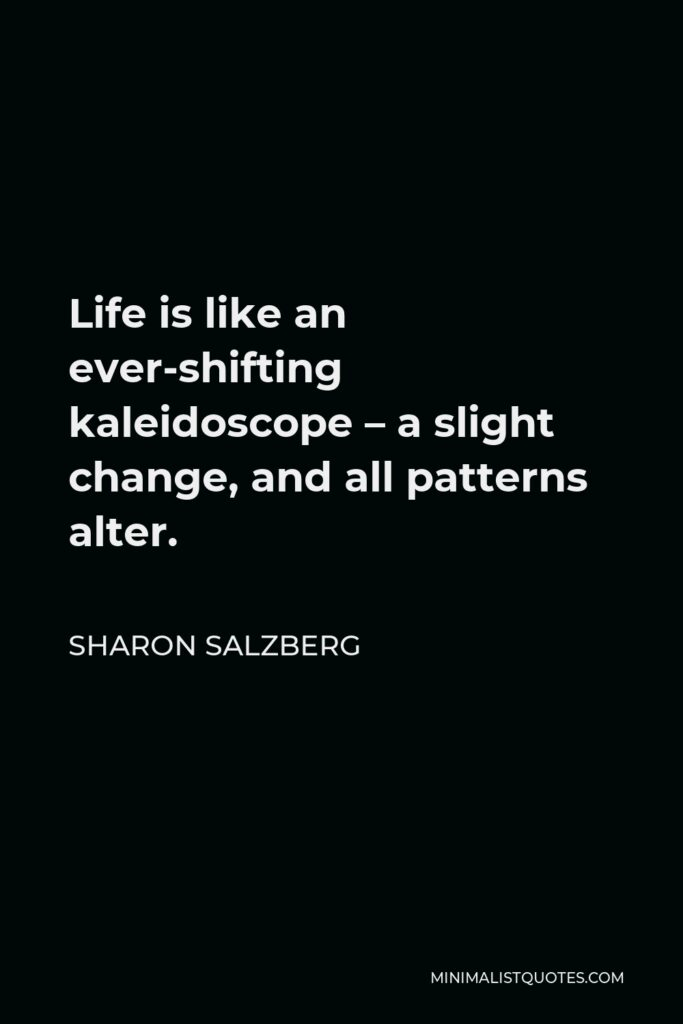 Sharon Salzberg Quote - Life is like an ever-shifting kaleidoscope – a slight change, and all patterns alter.