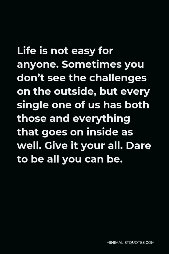 Hillary Clinton Quote - Life is not easy for anyone. Sometimes you don't see the challenges on the outside, but every single one of us has both those and everything that goes on inside as well. Give it your all. Dare to be all you can be.