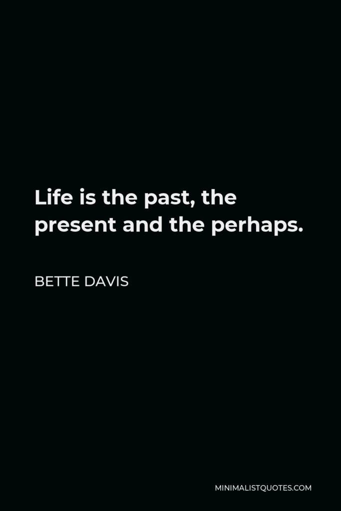 Bette Davis Quote - Life is the past, the present and the perhaps.
