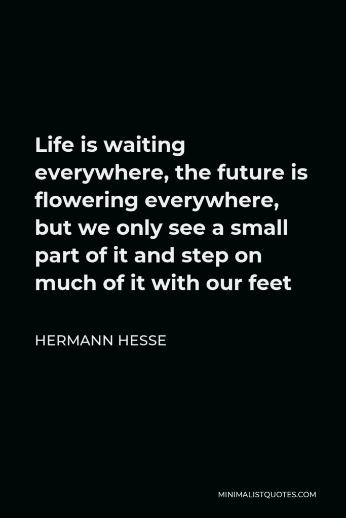 Hermann Hesse Quote - Life is waiting everywhere, the future is flowering everywhere, but we only see a small part of it and step on much of it with our feet