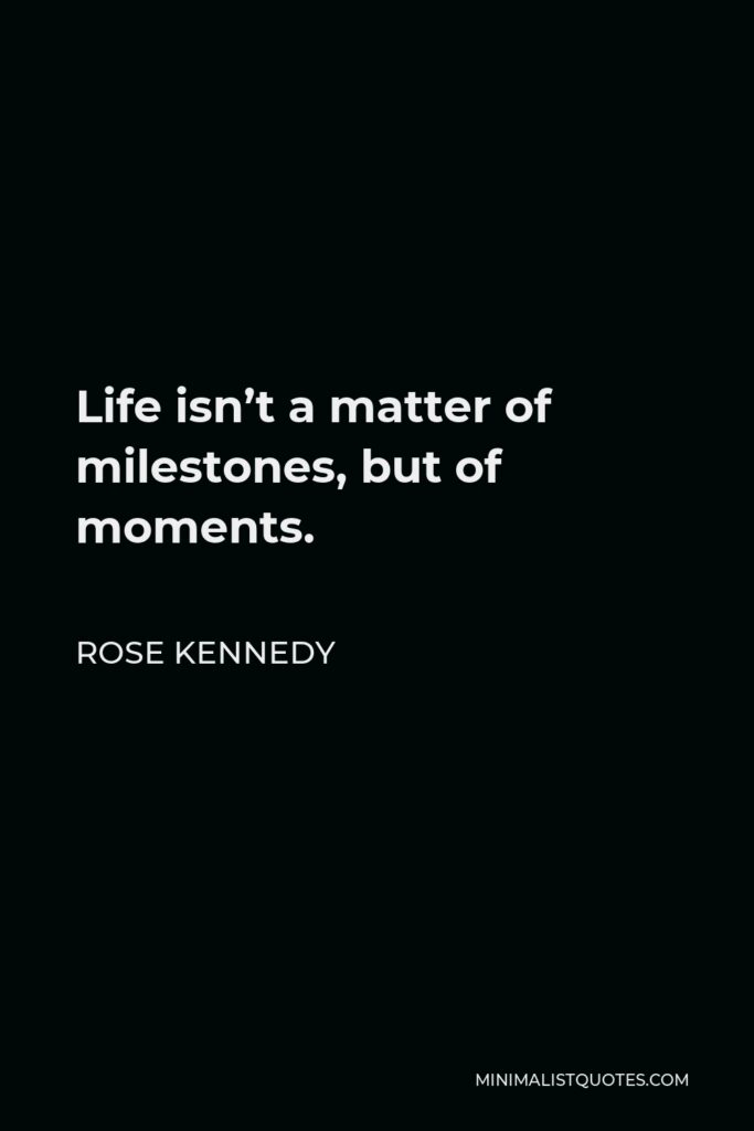 Rose Kennedy Quote - Life isn't a matter of milestones, but of moments.