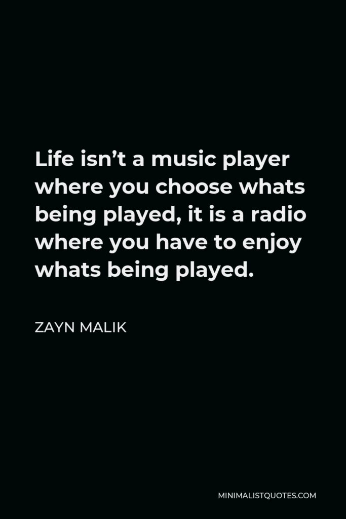 Zayn Malik Quote - Life isn't a music player where you choose whats being played, it is a radio where you have to enjoy whats being played.