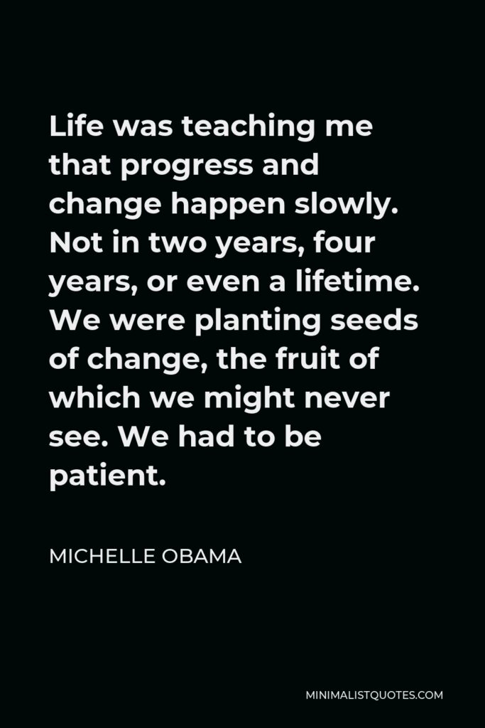 Michelle Obama Quote - Life was teaching me that progress and change happen slowly. Not in two years, four years, or even a lifetime. We were planting seeds of change, the fruit of which we might never see. We had to be patient.