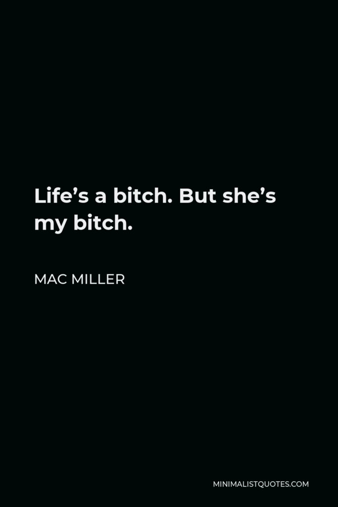 Mac Miller Quote - Life's a bitch. But she's my bitch.