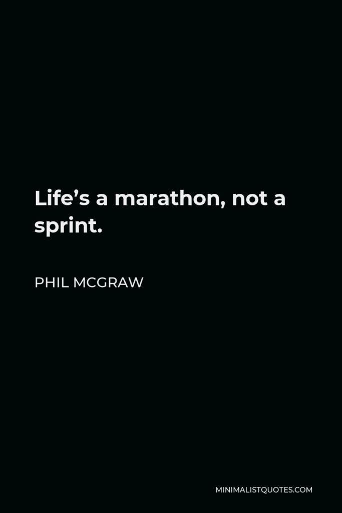 Phil McGraw Quote - Life's a marathon, not a sprint.