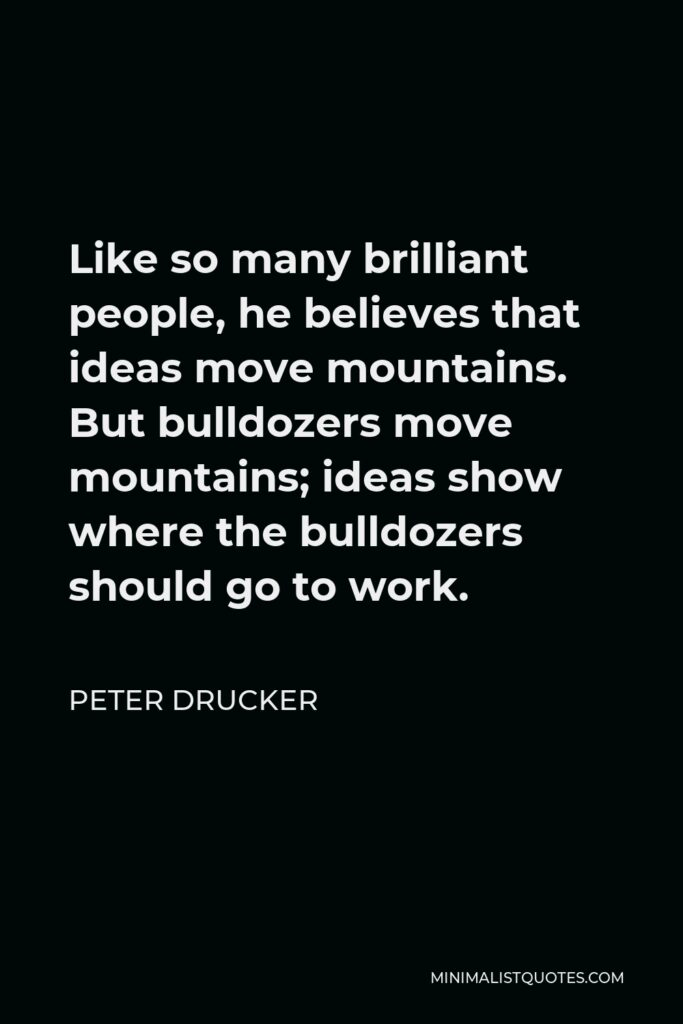 Peter Drucker Quote - Like so many brilliant people, he believes that ideas move mountains. But bulldozers move mountains; ideas show where the bulldozers should go to work.