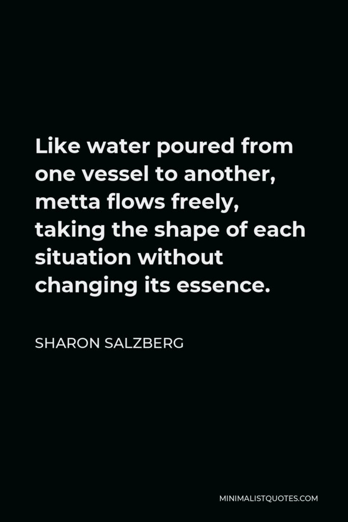 Sharon Salzberg Quote - Like water poured from one vessel to another, metta flows freely, taking the shape of each situation without changing its essence.
