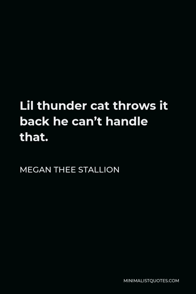 Megan Thee Stallion Quote - Lil thunder cat throws it back he can't handle that.