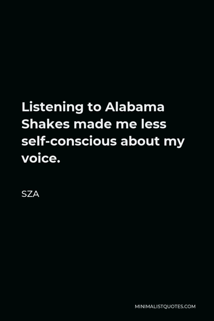 SZA Quote - Listening to Alabama Shakes made me less self-conscious about my voice.