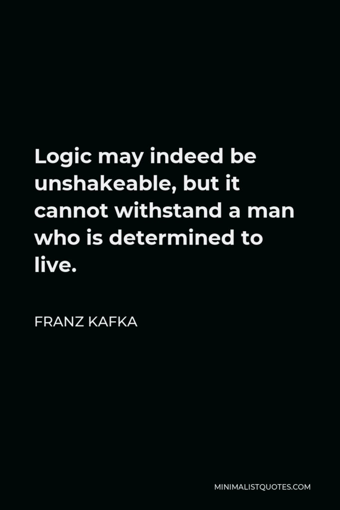 Franz Kafka Quote - Logic may indeed be unshakeable, but it cannot withstand a man who is determined to live.