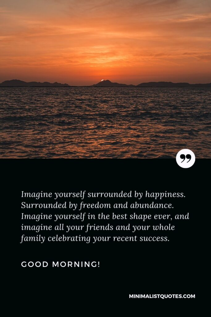Long good morning message: Imagine yourself surrounded by happiness. Surrounded by freedom and abundance. Imagine yourself in the best shape ever, and imagine all your friends and your whole family celebrating your recent success. Good morning!