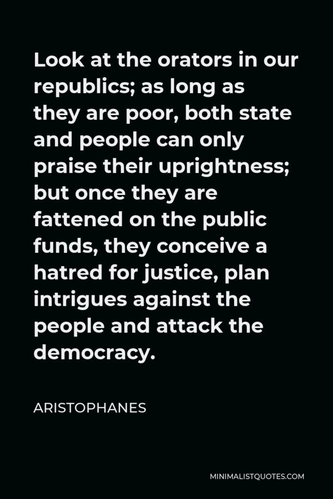 Aristophanes Quote - Look at the orators in our republics; as long as they are poor, both state and people can only praise their uprightness; but once they are fattened on the public funds, they conceive a hatred for justice, plan intrigues against the people and attack the democracy.